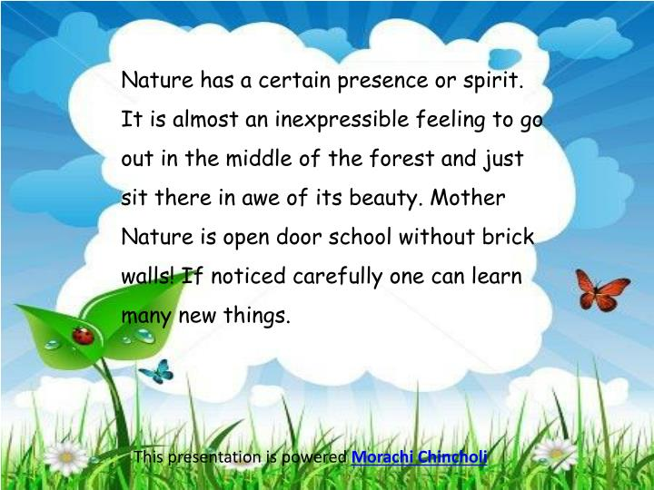 Nature has a certain presence or spirit. It is almost an inexpressible feeling to go out in the middle of the forest and just sit there in awe of its beauty. Mother Nature is open door school without brick walls! If noticed carefully one can learn many new things.