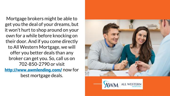 Mortgage brokers might be able to get you the deal of your dreams, but it won't hurt to shop around on your own for a while before knocking on their door. And if you come directly to All Western Mortgage, we will offer you better deals than any broker can get you. So, call us on 702-850-2790 or visit