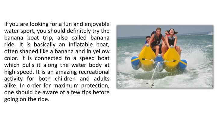 If you are looking for a fun and enjoyable water sport, you should definitely try the banana boat trip, also called banana ride. It is basically an inflatable boat, often shaped like a banana and in yellow color. It is connected to a speed boat which pulls it along the water body at high speed. It is an amazing recreational activity for both children and adults alike. In order for maximum protection, one should be aware of a few tips before going on the ride.