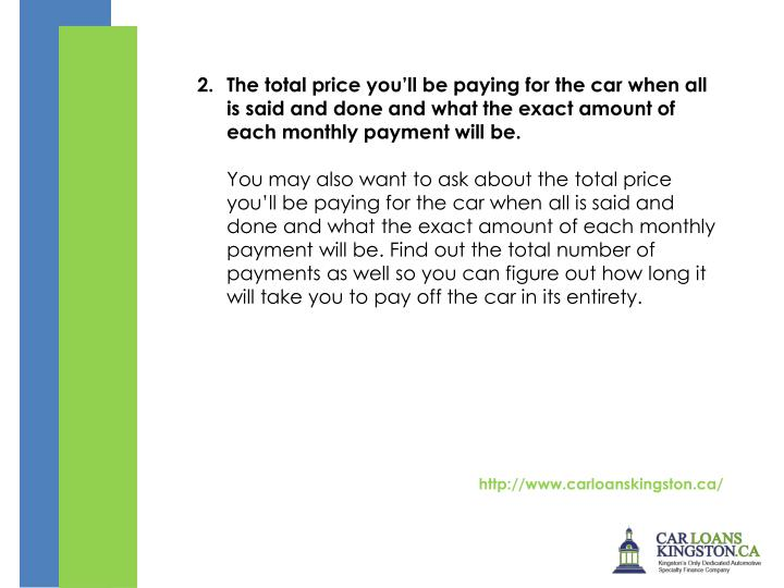 The total price youll be paying for the car when all is said and done and what the exact amount of each monthly payment will be.