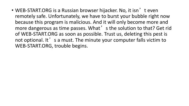 WEB-START.ORG is a Russian browser hijacker. No, it isn't even remotely safe. Unfortunately, we have to burst your bubble right now because this program is malicious. And it will only become more and more dangerous as time passes. What's the solution to that? Get rid of WEB-START.ORG as soon as possible. Trust us, deleting this pest is not optional. It's a must. The minute your computer falls victim to WEB-START.ORG, trouble begins.