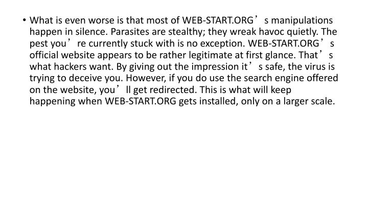 What is even worse is that most of WEB-START.ORG's manipulations happen in silence. Parasites are stealthy; they wreak havoc quietly. The pest you're currently stuck with is no exception. WEB-START.ORG's official website appears to be rather legitimate at first glance. That's what hackers want. By giving out the impression it's safe, the virus is trying to deceive you. However, if you do use the search engine offered on the website, you'll get redirected. This is what will keep happening when WEB-START.ORG gets installed, only on a larger scale.