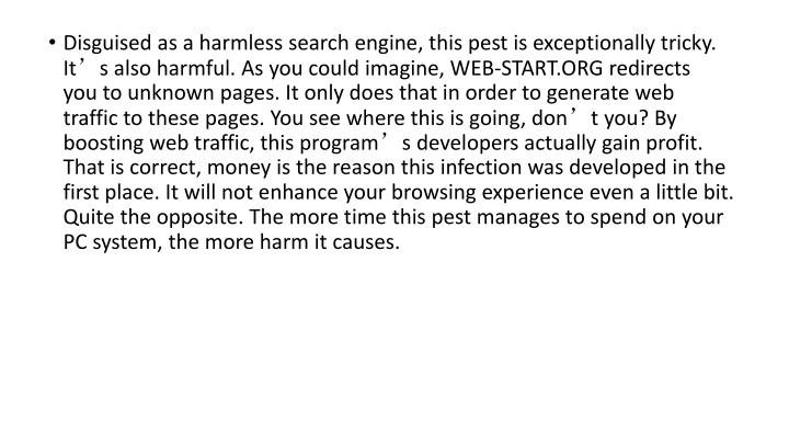 Disguised as a harmless search engine, this pest is exceptionally tricky. It's also harmful. As you could imagine, WEB-START.ORG redirects you to unknown pages. It only does that in order to generate web traffic to these pages. You see where this is going, don't you? By boosting web traffic, this program's developers actually gain profit. That is correct, money is the reason this infection was developed in the first place. It will not enhance your browsing experience even a little bit. Quite the opposite. The more time this pest manages to spend on your PC system, the more harm it causes.