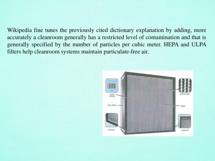 Wikipedia fine tunes the previously cited dictionary explanation by adding, more accurately a cleanroom generally has a restricted level of contamination and that is generally specified by the number of particles per cubic meter. HEPA and ULPA filters help cleanroom systems maintain particulate-free air.