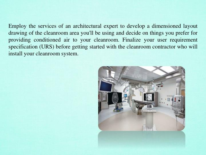 Employ the services of an architectural expert to develop a dimensioned layout drawing of the cleanroom area you'll be using and decide on things you prefer for providing conditioned air to your cleanroom. Finalize your user requirement specification (URS) before getting started with the cleanroom contractor who will install your cleanroom system.