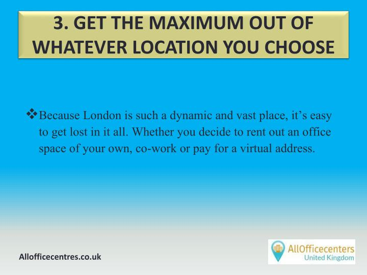 3. GET THE MAXIMUM OUT OF WHATEVER LOCATION YOU CHOOSE