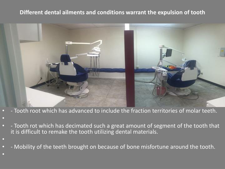 Different dental ailments and conditions warrant the expulsion of tooth
