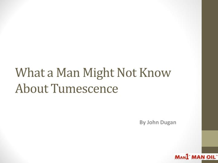 What a man might not know about tumescence