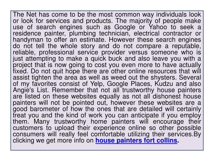 The Net has come to be the most common way individuals look or look for services and products. The majority of people make use of search engines such as Google or Yahoo to seek a residence painter, plumbing technician, electrical contractor or handyman to offer an estimate. However these search engines do not tell the whole story and do not compare a reputable, reliable, professional service provider versus someone who is just attempting to make a quick buck and also leave you with a project that is now going to cost you even more to have actually fixed. Do not quit hope there are other online resources that will assist tighten the area as well as weed out the shysters. Several of my favorites consist of Yelp, Google Places, Kudzu and also Angie's List. Remember that not all trustworthy house painters are listed on these websites equally as not all dishonest house painters will not be pointed out, however these websites are a good barometer of how the ones that are detailed will certainly treat you and the kind of work you can anticipate if you employ them. Many trustworthy home painters will encourage their customers to upload their experience online so other possible consumers will really feel comfortable utilizing their
