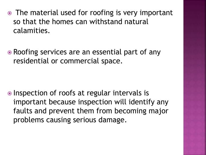 The material used for roofing is very important so that the homes can withstand natural calamities.