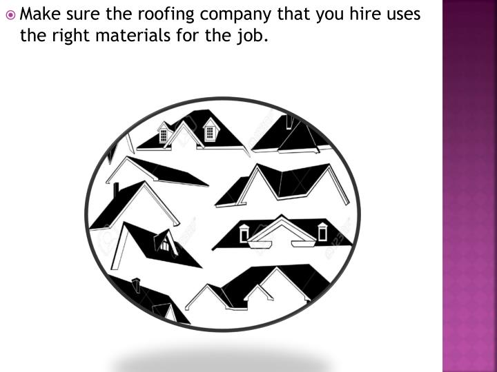 Make sure the roofing company that you hire uses the right materials for the job.
