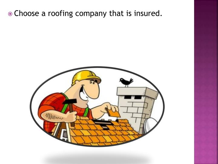 Choose a roofing company that is insured.