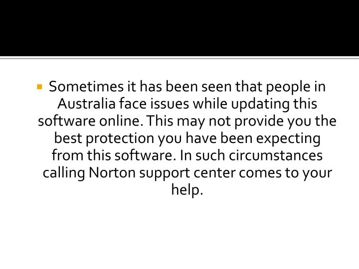 Sometimes it has been seen that people in Australia face issues while updating this software online. This may not provide you the best protection you have been expecting from this software. In such circumstances calling Norton support center comes to your help.