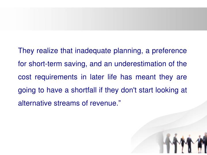 They realize that inadequate planning, a preference for short-term saving, and an underestimation of the cost requirements in later life has meant they are going to have a shortfall if they don't start looking at alternative streams of revenue.""