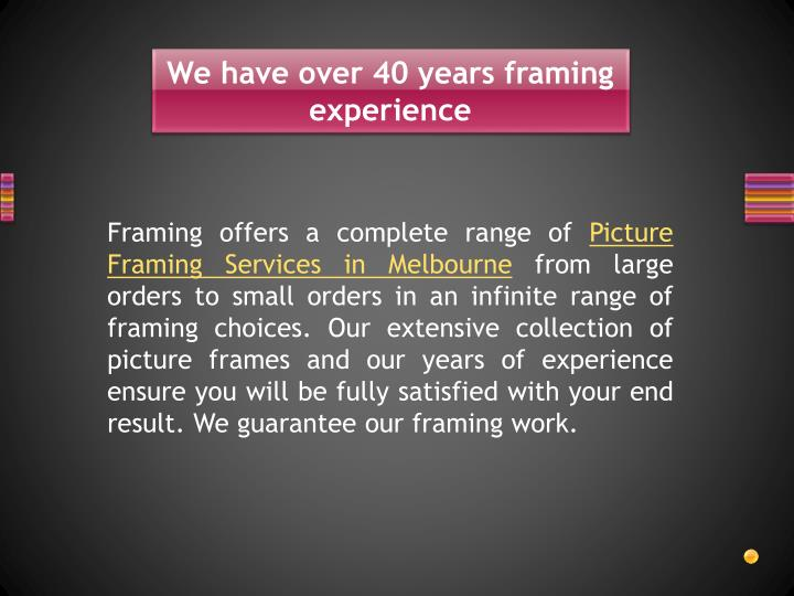 We have over 40 years framing experience