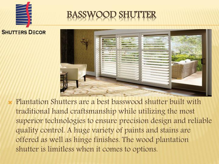 Plantation Shutters are a best basswood shutter built with traditional hand craftsmanship while utilizing the most superior technologies to ensure precision design and reliable quality control. A huge variety of paints and stains are offered as well as hinge finishes. The wood plantation shutter is limitless when it comes to options.