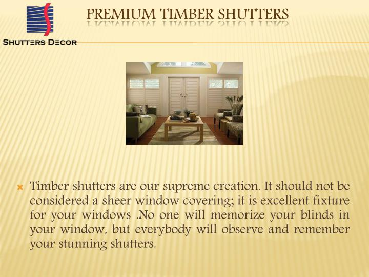 Timber shutters are our supreme creation. It should not be considered a sheer window covering; it is excellent fixture for your windows .No one will memorize your blinds in your window, but everybody will observe and remember your stunning shutters.