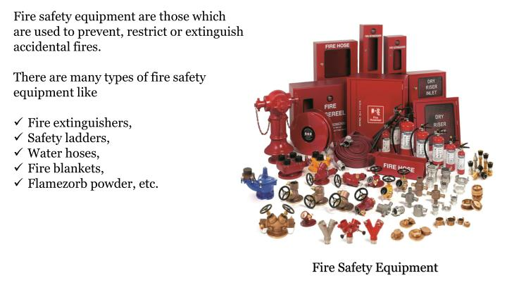 Fire safety equipment are those which are used to prevent, restrict or extinguish accidental fires.
