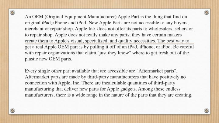 An OEM (Original Equipment Manufacturer) Apple Part is the thing that find on original iPad, iPhone ...