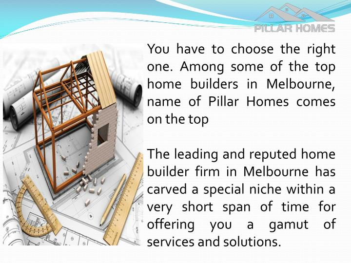 You have to choose the right one. Among some of the top home builders in Melbourne, name of Pillar Homes comes on the top