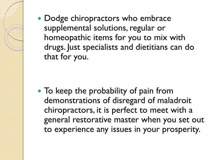 Dodge chiropractors who embrace supplemental solutions, regular or homeopathic items for you to mix with drugs. Just specialists and dietitians can do that for you.