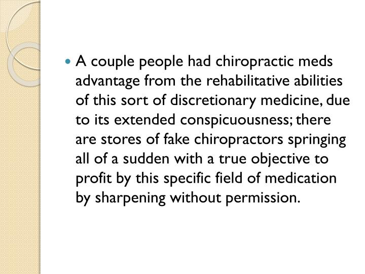 A couple people had chiropractic meds advantage from the rehabilitative abilities of this sort of discretionary medicine, due to its extended conspicuousness; there are stores of fake chiropractors springing all of a sudden with a true objective to profit by this specific field of medication by sharpening without permission.