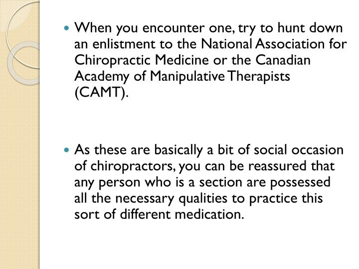 When you encounter one, try to hunt down an enlistment to the National Association for Chiropractic Medicine or the Canadian Academy of Manipulative Therapists (CAMT).