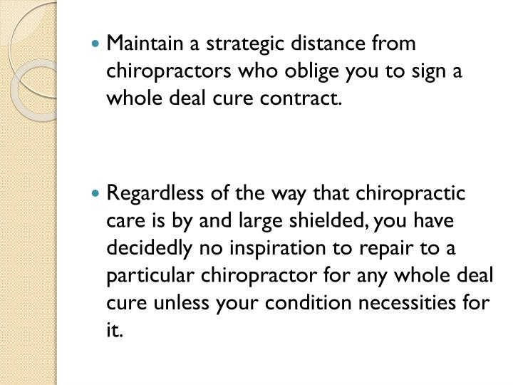 Maintain a strategic distance from chiropractors who oblige you to sign a whole deal cure contract.