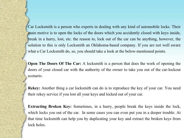 Car Locksmith is a person who experts in dealing with any kind of automobile locks. Their main motive is to open the locks of the doors which you accidently closed with keys inside, break in a hurry, lost, etc. the reason to, lock out of the car can be anything, however, the solution to this is only Locksmith an Oklahoma-based company. If you are not well aware what a Car Locksmith do, so, you should take a look at the below-mentioned points.