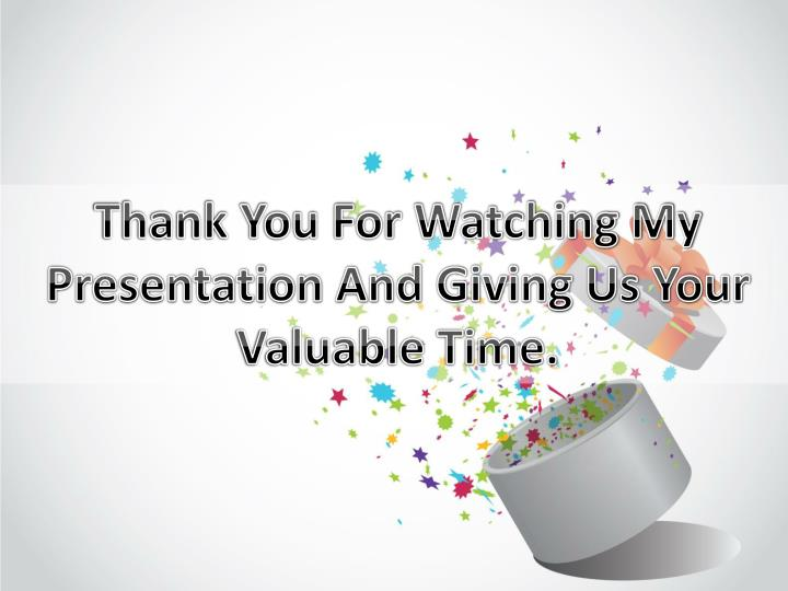 Thank You For Watching My Presentation And Giving Us Your Valuable Time.