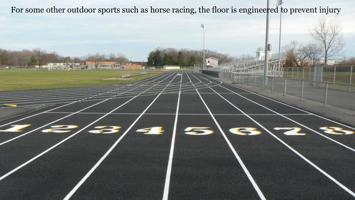 For some other outdoor sports such as horse racing, the floor is engineered to prevent injury