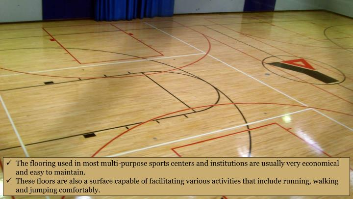 The flooring used in most multi-purpose sports centers and institutions are usually very economical and easy to maintain.