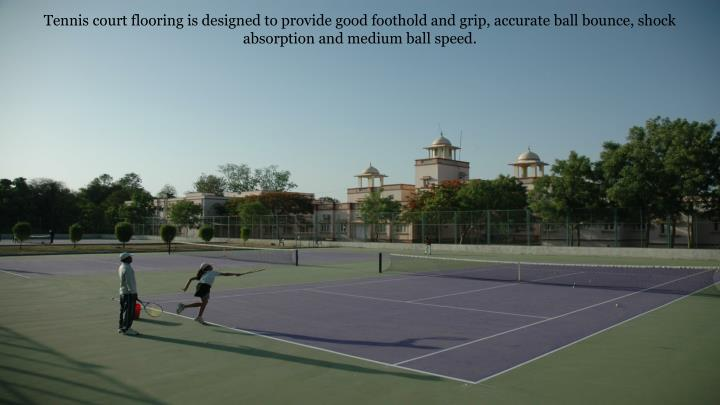 Tennis court flooring is designed to provide good foothold and grip, accurate ball bounce, shock absorption and medium ball speed.