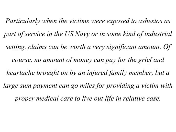 Particularly when the victims were exposed to asbestos as part of service in the US Navy or in some kind of industrial setting, claims can be worth a very significant amount. Of course, no amount of money can pay for the grief and heartache brought on by an injured family member, but a large sum payment can go miles for providing a victim with proper medical care to live out life in relative ease.