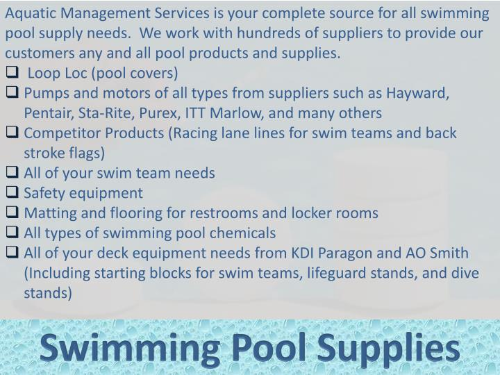 Aquatic Management Services is your complete source for all swimming pool supply needs.  We work with hundreds of suppliers to provide our customers any and all pool products and supplies