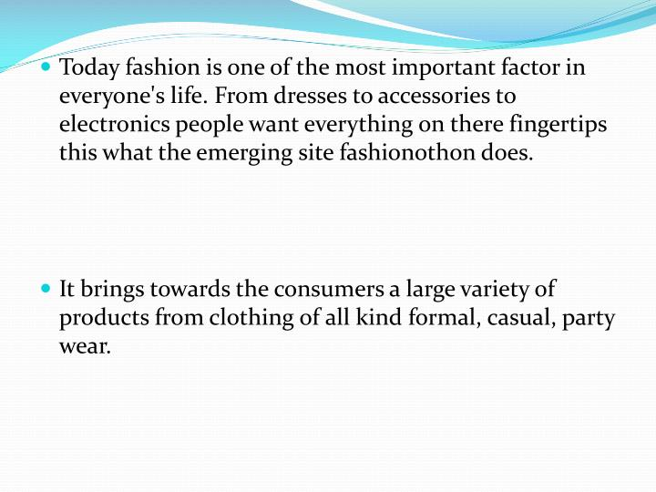 Today fashion is one of the most important factor in everyone's life. From dresses to accessories to electronics people want everything on there fingertips this what the emerging site