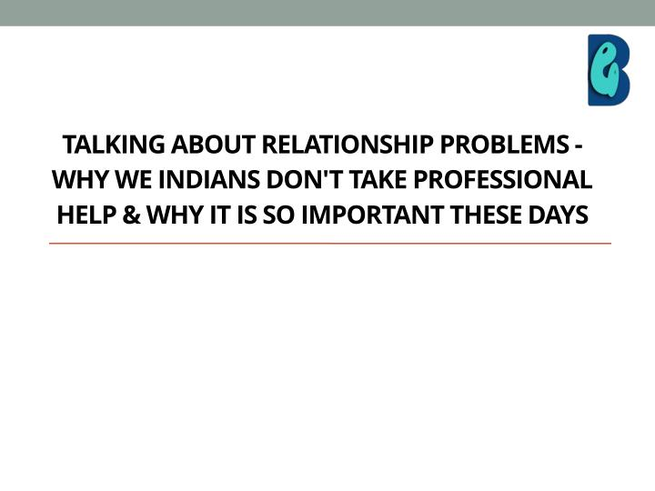 Talking about relationship problems - Why we Indians don't take professional help & why it is so imp...