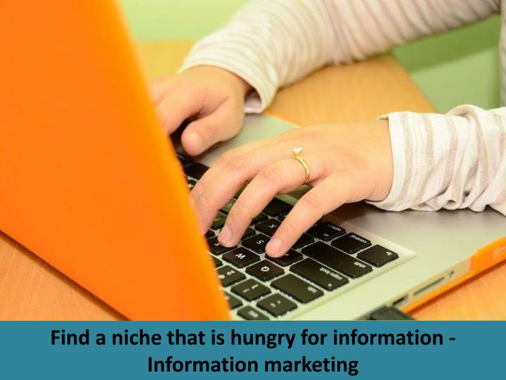 Find a niche that is hungry for information - Information marketing
