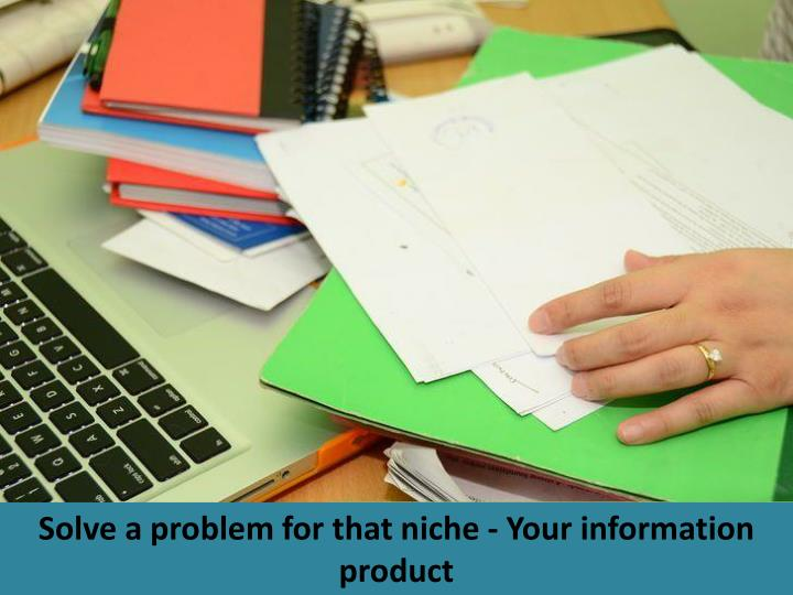 Solve a problem for that niche - Your information product