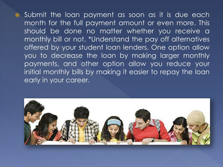 Submit the loan payment as soon as it is due each month for the full payment amount or even more. This should be done no matter whether you receive a monthly bill or not. *Understand the pay off alternatives offered by your student loan lenders. One option allow you to decrease the loan by making larger monthly payments, and other option allow you reduce your initial monthly bills by making it easier to repay the loan early in your career.