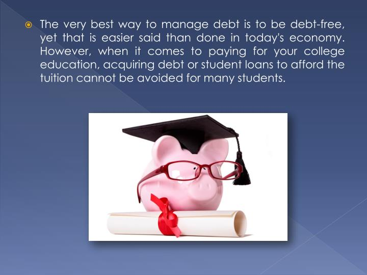 The very best way to manage debt is to be debt-free, yet that is easier said than done in today's economy. However, when it comes to paying for your college education, acquiring debt or student loans to afford the tuition cannot be avoided for many students.