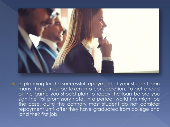 In planning for the successful repayment of your student loan many things must be taken into consideration. To get ahead of the game you should plan to repay the loan before you sign the first promissory note. In a perfect world this might be the case, quite the contrary most student do not consider repayment until after they have graduated from college and land their first job.