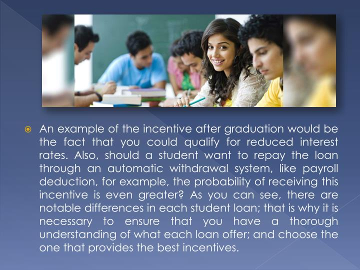 An example of the incentive after graduation would be the fact that you could qualify for reduced interest rates. Also, should a student want to repay the loan through an automatic withdrawal system, like payroll deduction, for example, the probability of receiving this incentive is even greater? As you can see, there are notable differences in each student loan; that is why it is necessary to ensure that you have a thorough understanding of what each loan offer; and choose the one that provides the best incentives.
