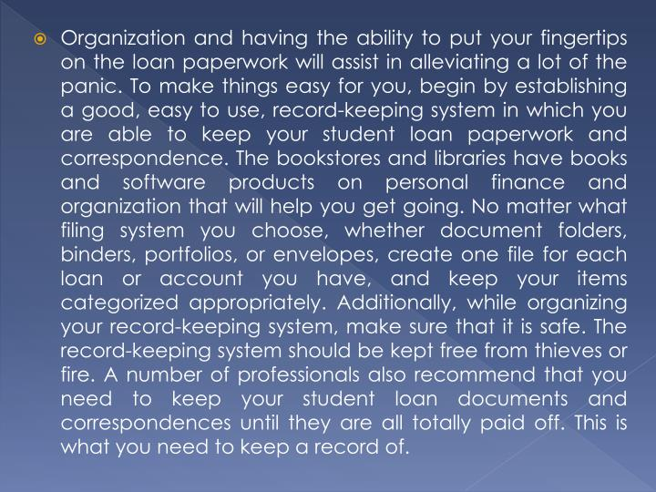Organization and having the ability to put your fingertips on the loan paperwork will assist in alleviating a lot of the panic. To make things easy for you, begin by establishing a good, easy to use, record-keeping system in which you are able to keep your student loan paperwork and correspondence. The bookstores and libraries have books and software products on personal finance and organization that will help you get going. No matter what filing system you choose, whether document folders, binders, portfolios, or envelopes, create one file for each loan or account you have, and keep your items categorized appropriately. Additionally, while organizing your record-keeping system, make sure that it is safe. The record-keeping system should be kept free from thieves or fire. A number of professionals also recommend that you need to keep your student loan documents and correspondences until they are all totally paid off. This is what you need to keep a record of.