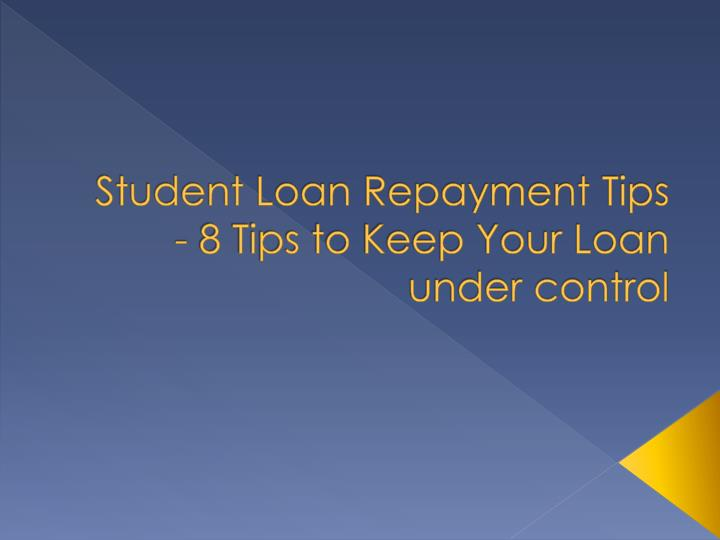Student loan repayment tips 8 tips to keep your loan under control