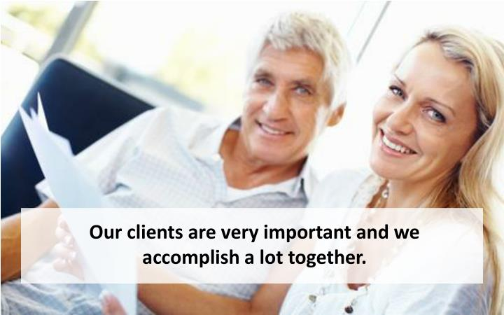 Our clients are very important and we accomplish a lot together.