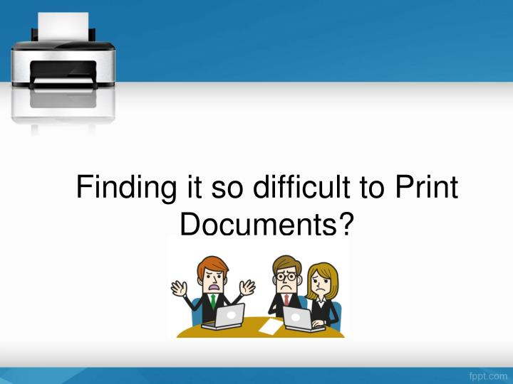 Finding it so difficult to Print Documents?