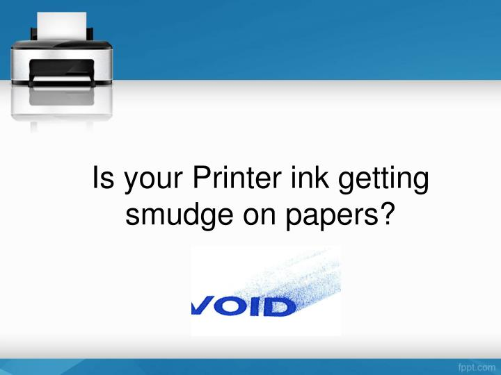 Is your Printer ink getting smudge on papers?