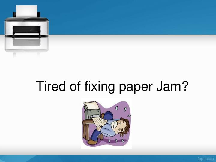 Tired of fixing paper Jam?