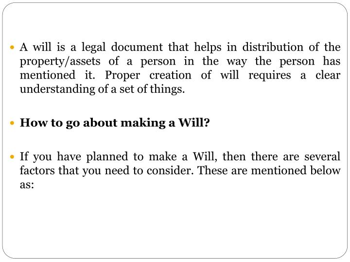 A will is a legal document that helps in distribution of the property/assets of a person in the way the person has mentioned it. Proper creation of will requires a clear understanding of a set of things.